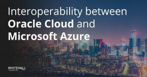 Interoperability between Oracle Cloud and Microsoft Azure